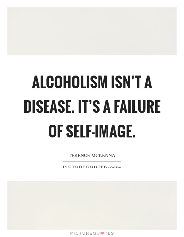 Alcoholism isn't a disease. It's a failure of self-image Picture Quote #1