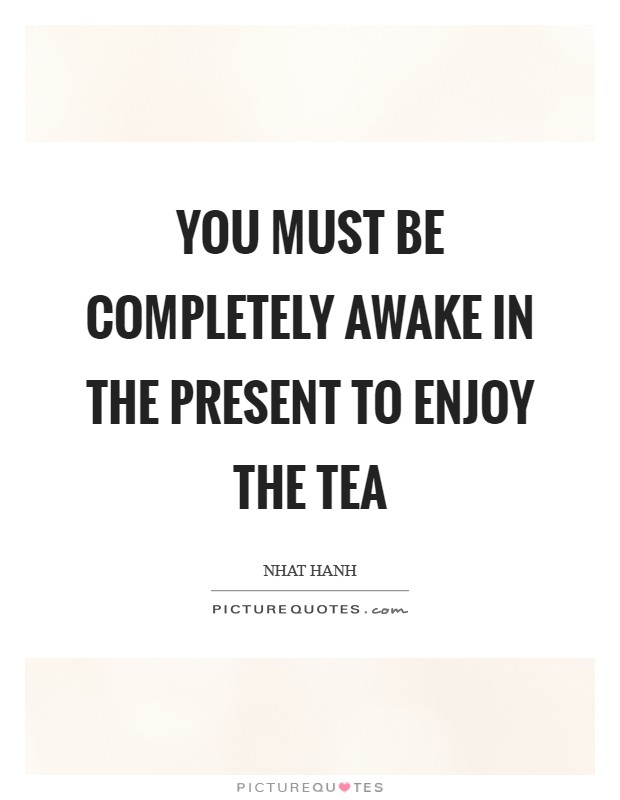 You must be completely awake in the present to enjoy the tea Picture Quote #1