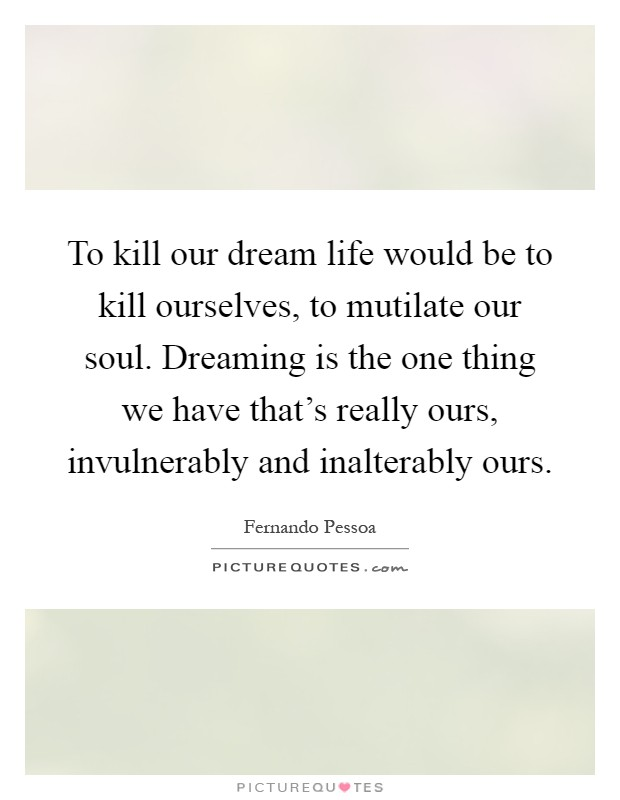 To kill our dream life would be to kill ourselves, to mutilate our soul. Dreaming is the one thing we have that's really ours, invulnerably and inalterably ours Picture Quote #1