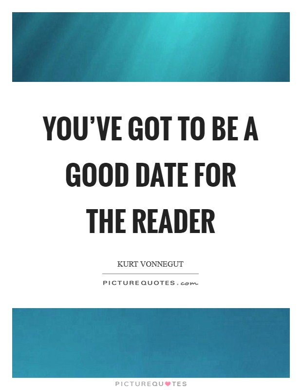 You've got to be a good date for the reader Picture Quote #1
