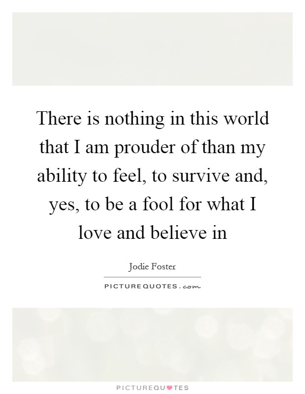 There is nothing in this world that I am prouder of than my ability to feel, to survive and, yes, to be a fool for what I love and believe in Picture Quote #1