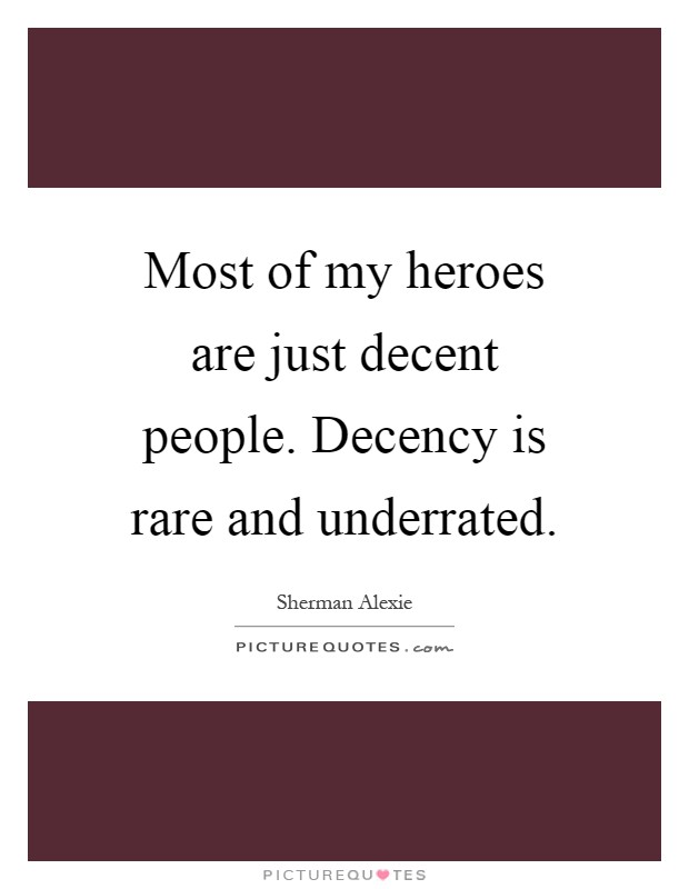 Most of my heroes are just decent people. Decency is rare and underrated Picture Quote #1