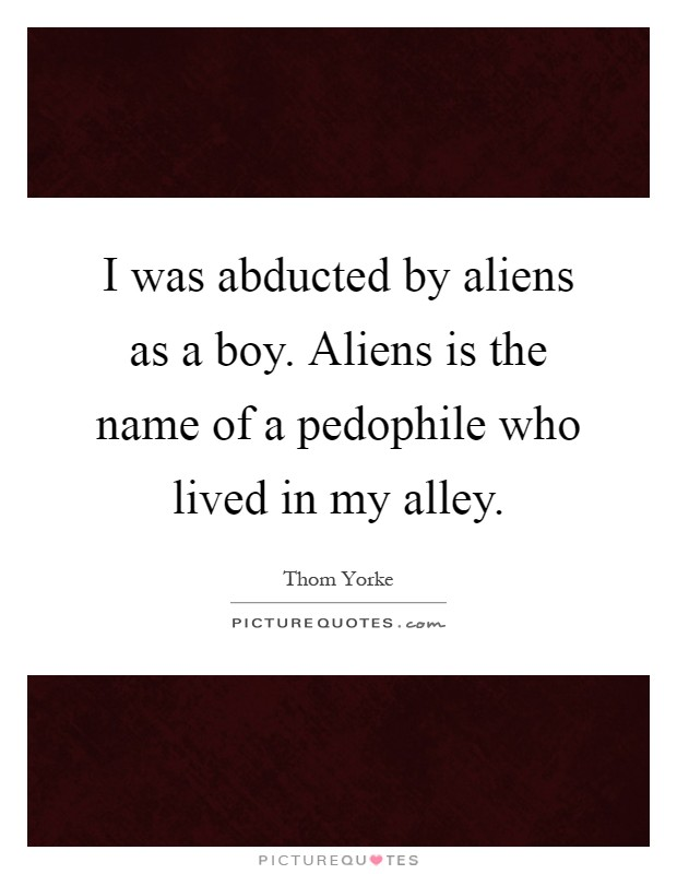I was abducted by aliens as a boy. Aliens is the name of a pedophile who lived in my alley Picture Quote #1