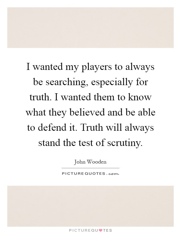 I wanted my players to always be searching, especially for truth. I wanted them to know what they believed and be able to defend it. Truth will always stand the test of scrutiny Picture Quote #1