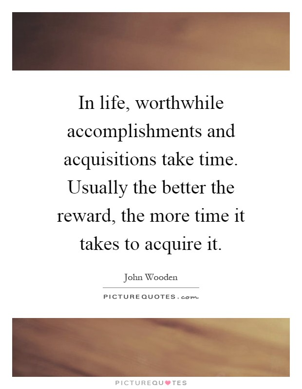 In life, worthwhile accomplishments and acquisitions take time. Usually the better the reward, the more time it takes to acquire it Picture Quote #1