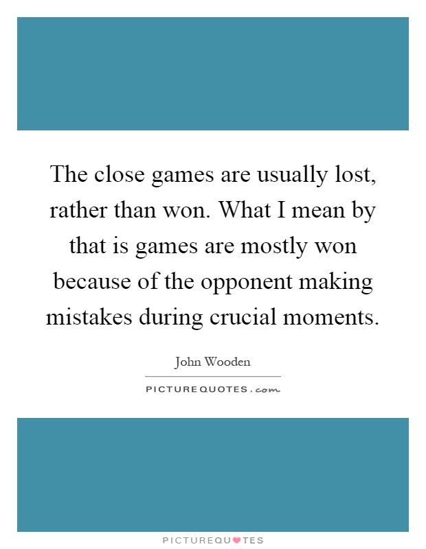 The close games are usually lost, rather than won. What I mean by that is games are mostly won because of the opponent making mistakes during crucial moments Picture Quote #1