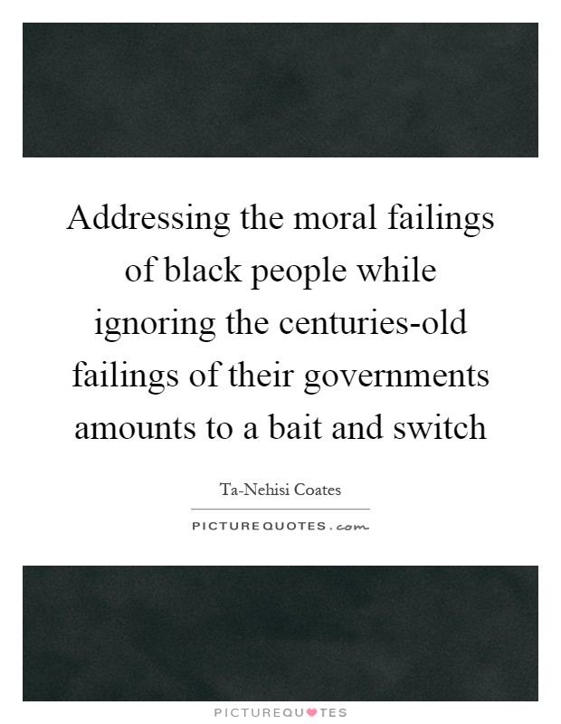 Addressing the moral failings of black people while ignoring the centuries-old failings of their governments amounts to a bait and switch Picture Quote #1