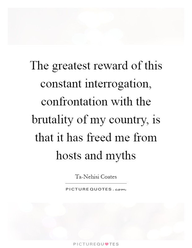 The greatest reward of this constant interrogation, confrontation with the brutality of my country, is that it has freed me from hosts and myths Picture Quote #1