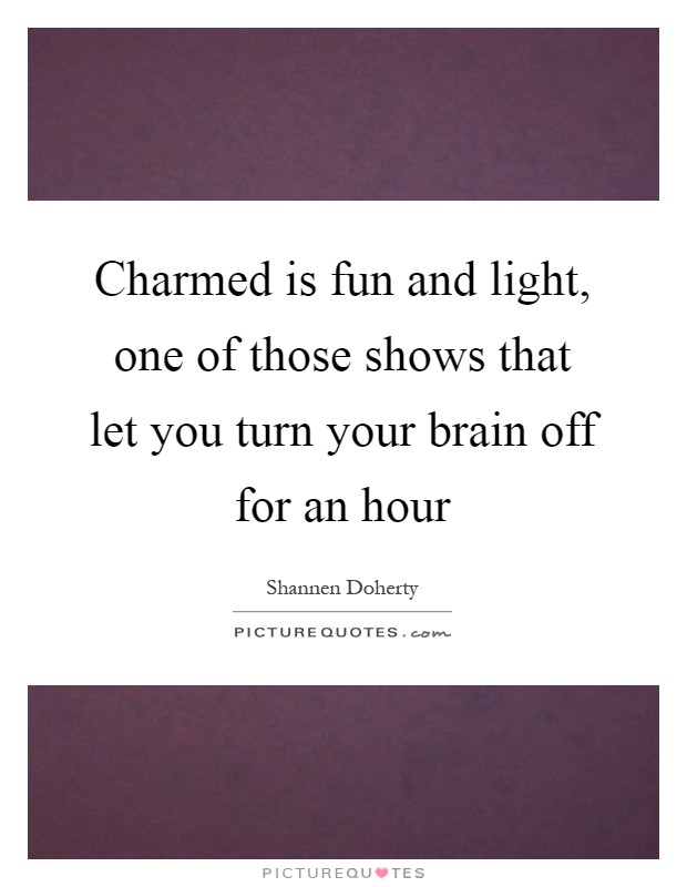 Charmed is fun and light, one of those shows that let you turn your brain off for an hour Picture Quote #1
