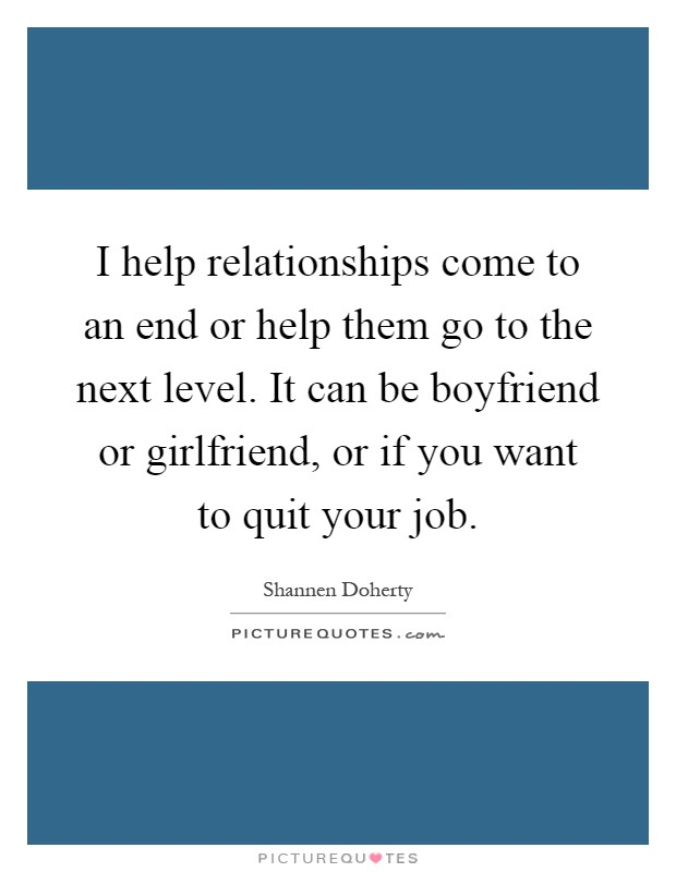 I help relationships come to an end or help them go to the next level. It can be boyfriend or girlfriend, or if you want to quit your job Picture Quote #1