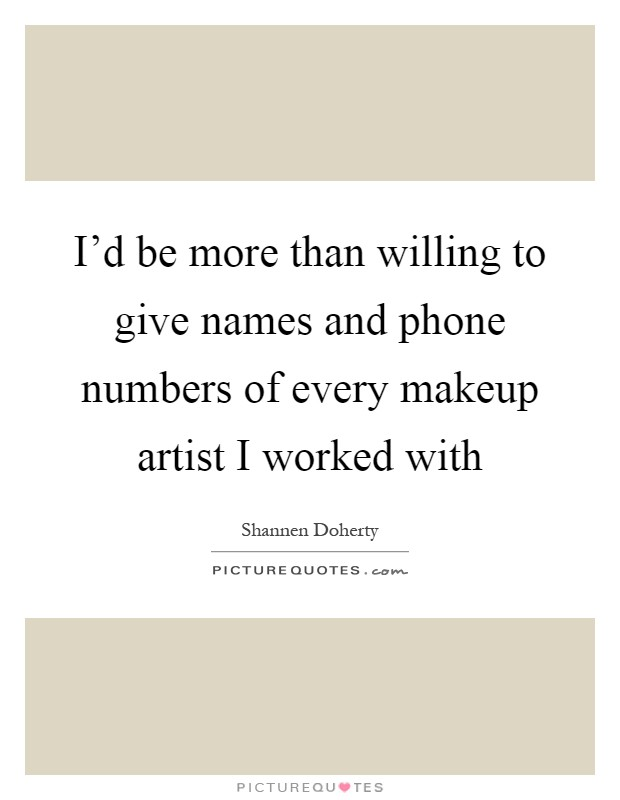 I'd be more than willing to give names and phone numbers of every makeup artist I worked with Picture Quote #1