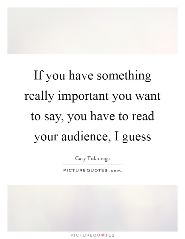If you have something really important you want to say, you have to read your audience, I guess Picture Quote #1
