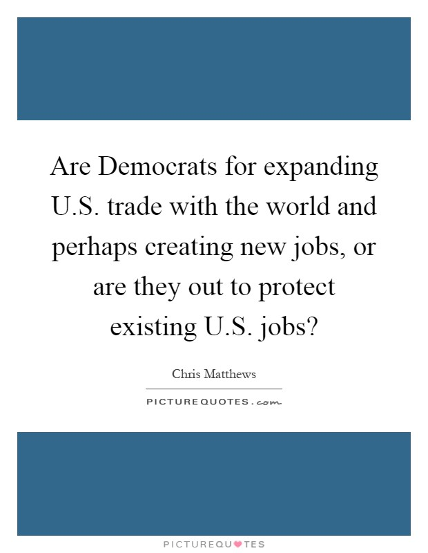 Are Democrats for expanding U.S. trade with the world and perhaps creating new jobs, or are they out to protect existing U.S. jobs? Picture Quote #1