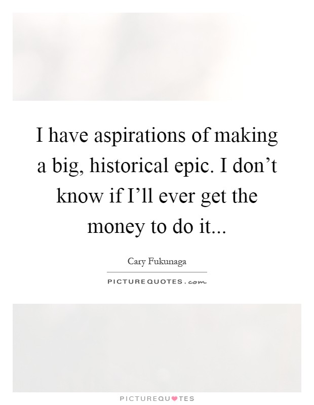 I have aspirations of making a big, historical epic. I don't know if I'll ever get the money to do it Picture Quote #1