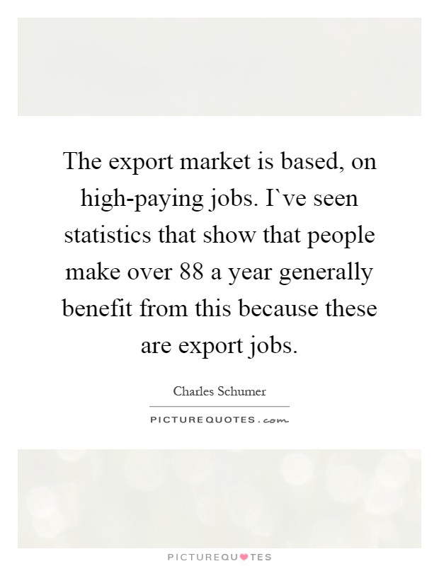 The export market is based, on high-paying jobs. I`ve seen statistics that show that people make over 88 a year generally benefit from this because these are export jobs Picture Quote #1