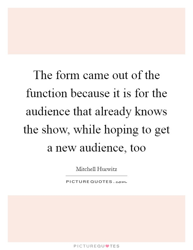 The form came out of the function because it is for the audience that already knows the show, while hoping to get a new audience, too Picture Quote #1