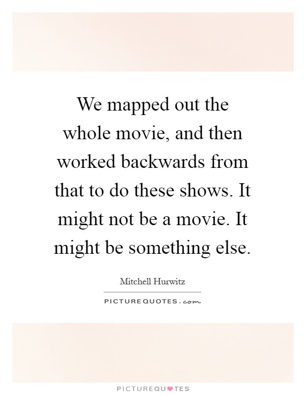 We mapped out the whole movie, and then worked backwards from that to do these shows. It might not be a movie. It might be something else Picture Quote #1