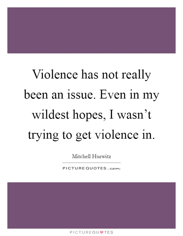 Violence has not really been an issue. Even in my wildest hopes, I wasn't trying to get violence in Picture Quote #1