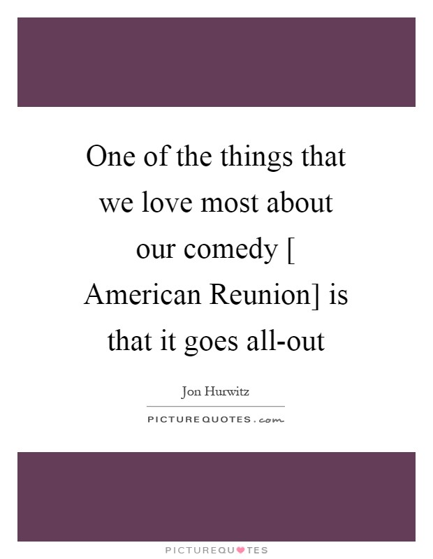 One of the things that we love most about our comedy [ American Reunion] is that it goes all-out Picture Quote #1
