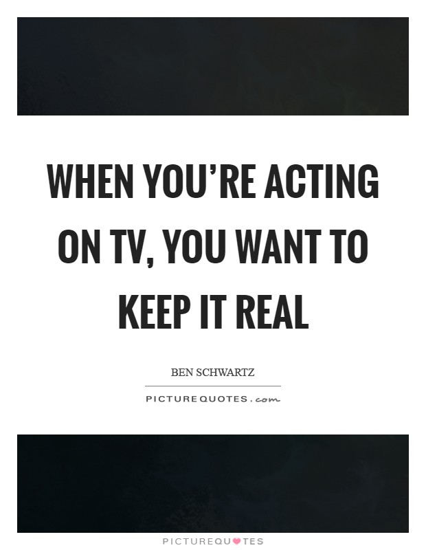 When you're acting on TV, you want to keep it real Picture Quote #1