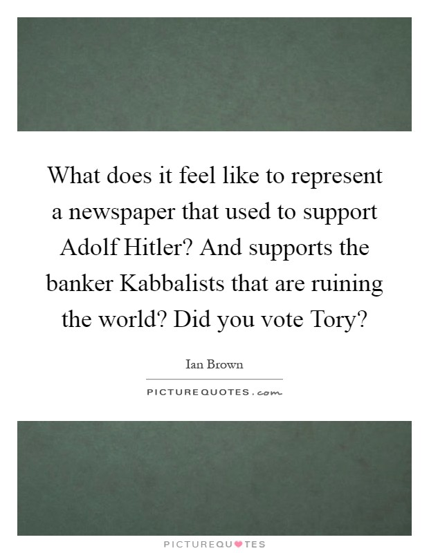 What does it feel like to represent a newspaper that used to support Adolf Hitler? And supports the banker Kabbalists that are ruining the world? Did you vote Tory? Picture Quote #1