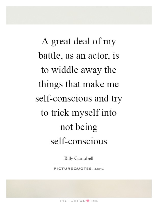 A great deal of my battle, as an actor, is to widdle away the things that make me self-conscious and try to trick myself into not being self-conscious Picture Quote #1