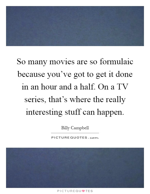 So many movies are so formulaic because you've got to get it done in an hour and a half. On a TV series, that's where the really interesting stuff can happen Picture Quote #1