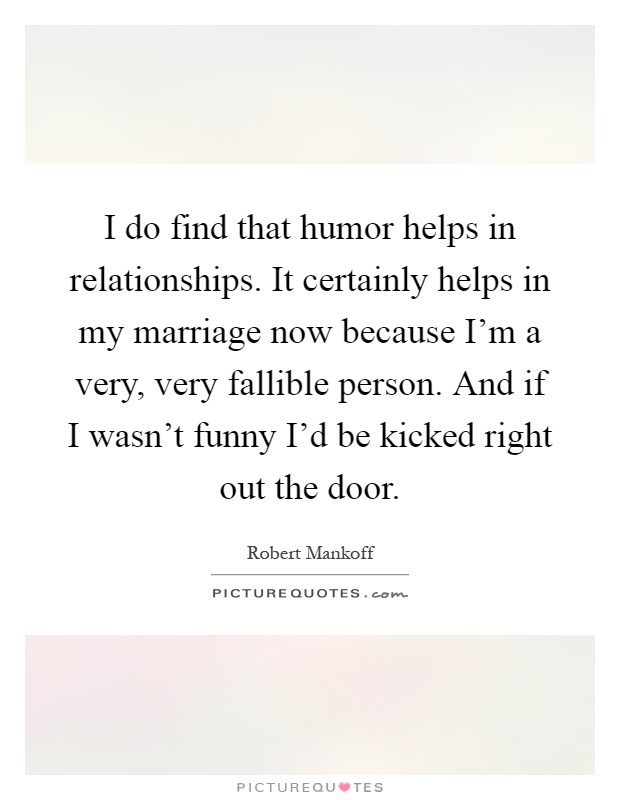 I do find that humor helps in relationships. It certainly helps in my marriage now because I'm a very, very fallible person. And if I wasn't funny I'd be kicked right out the door Picture Quote #1
