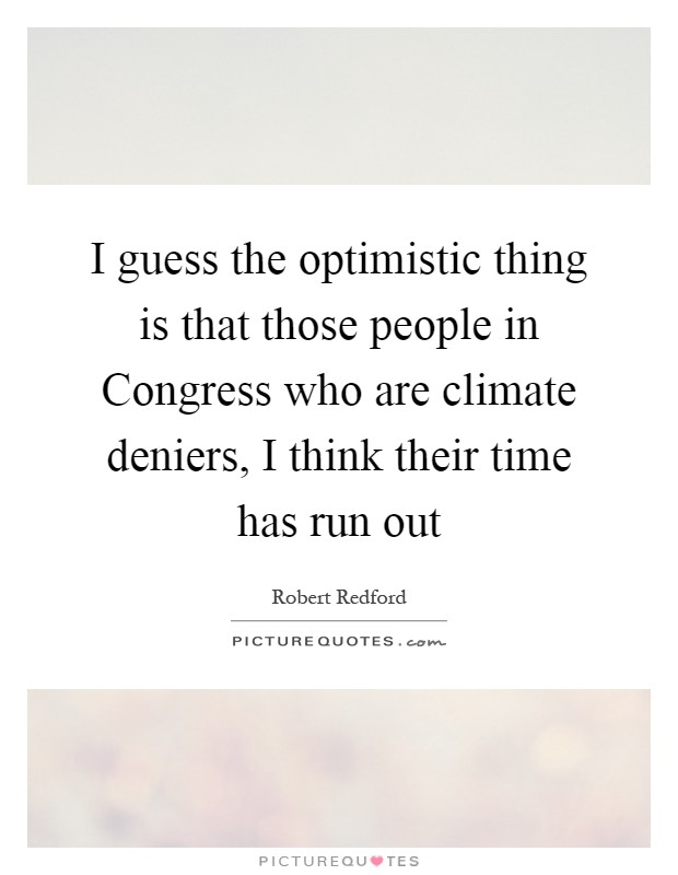 I guess the optimistic thing is that those people in Congress who are climate deniers, I think their time has run out Picture Quote #1