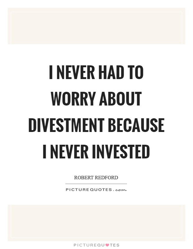 I never had to worry about divestment because I never invested Picture Quote #1