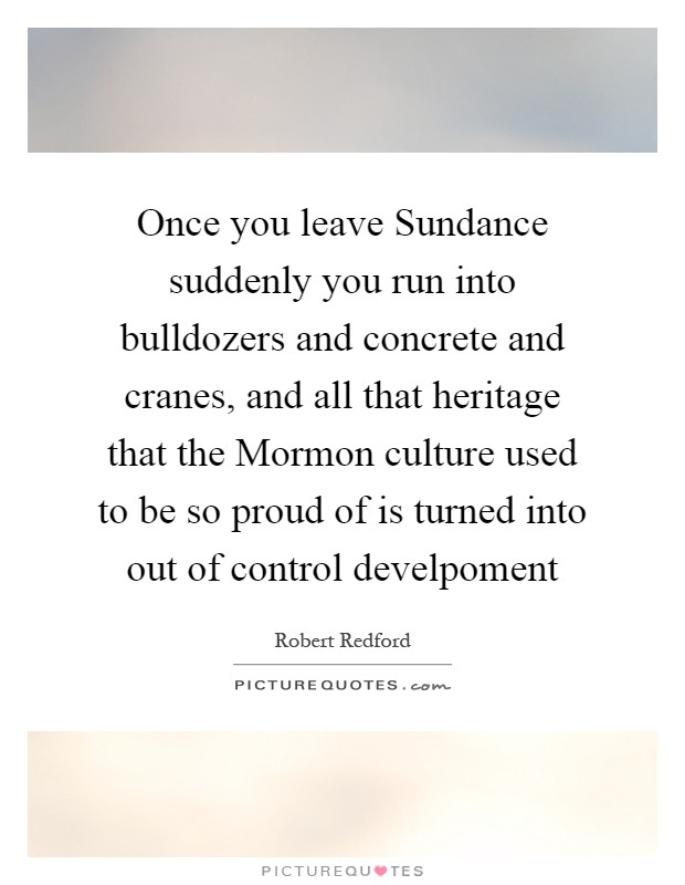 Once you leave Sundance suddenly you run into bulldozers and concrete and cranes, and all that heritage that the Mormon culture used to be so proud of is turned into out of control develpoment Picture Quote #1