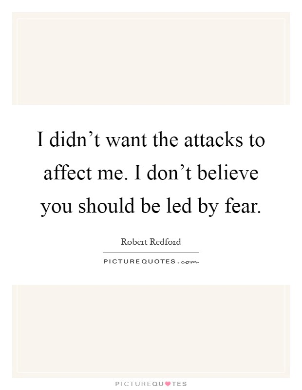 I didn't want the attacks to affect me. I don't believe you should be led by fear Picture Quote #1