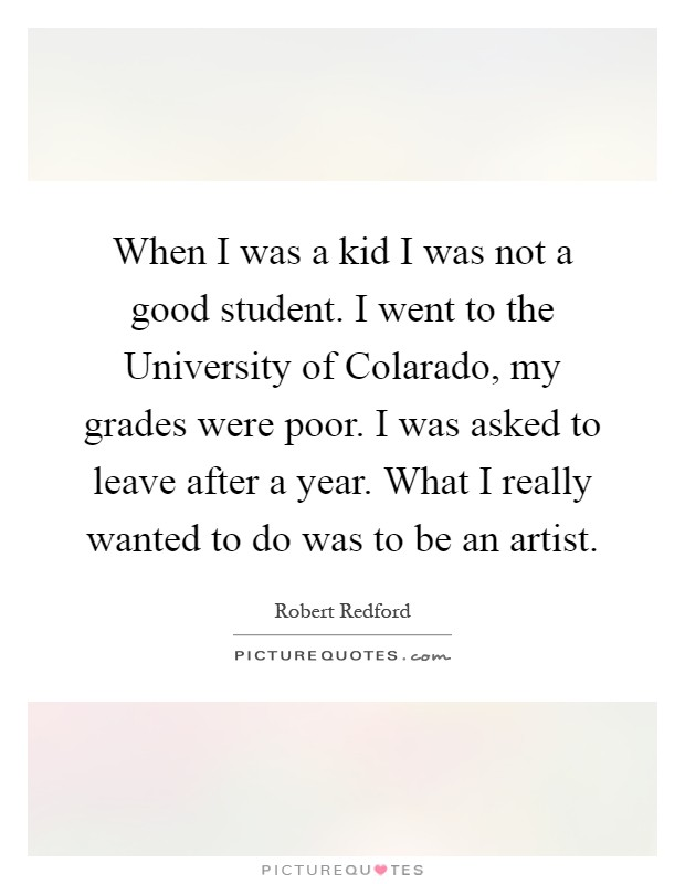 When I was a kid I was not a good student. I went to the University of Colarado, my grades were poor. I was asked to leave after a year. What I really wanted to do was to be an artist Picture Quote #1