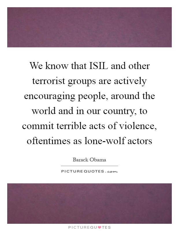 We know that ISIL and other terrorist groups are actively encouraging people, around the world and in our country, to commit terrible acts of violence, oftentimes as lone-wolf actors Picture Quote #1