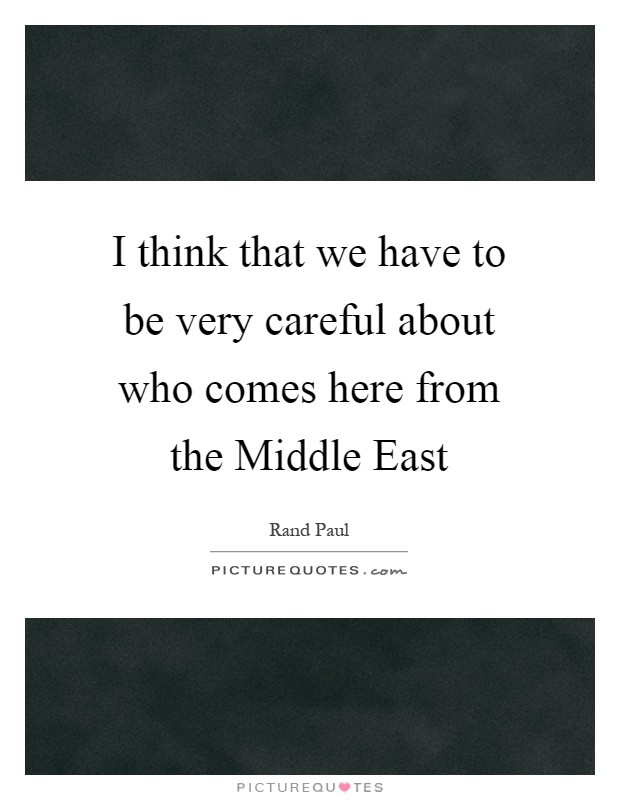 I think that we have to be very careful about who comes here from the Middle East Picture Quote #1