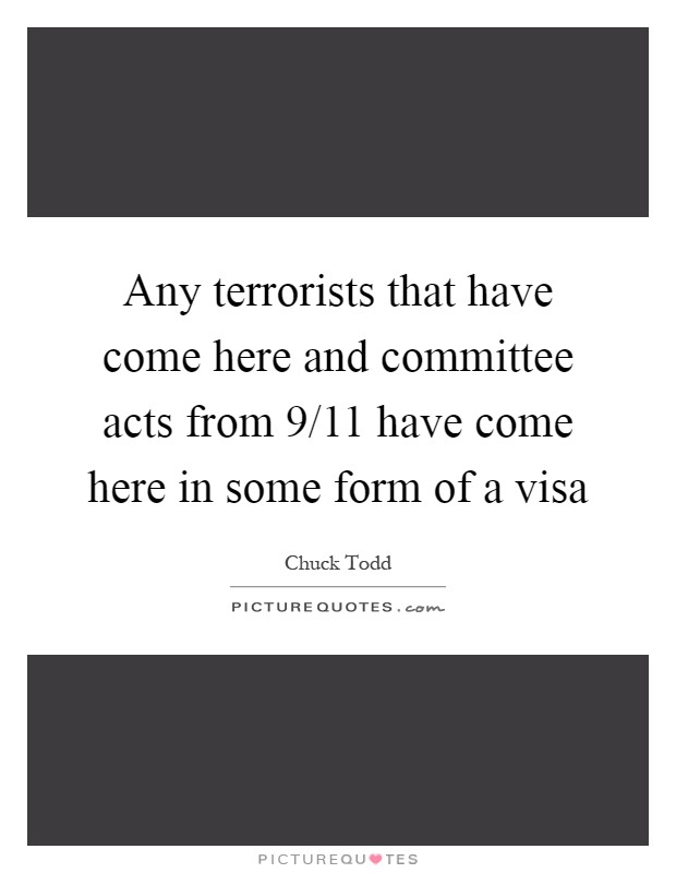 Any terrorists that have come here and committee acts from 9/11 have come here in some form of a visa Picture Quote #1