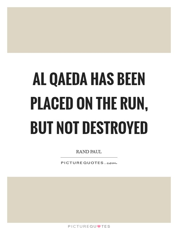 Al Qaeda has been placed on the run, but not destroyed Picture Quote #1