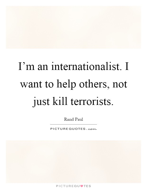 I'm an internationalist. I want to help others, not just kill terrorists Picture Quote #1