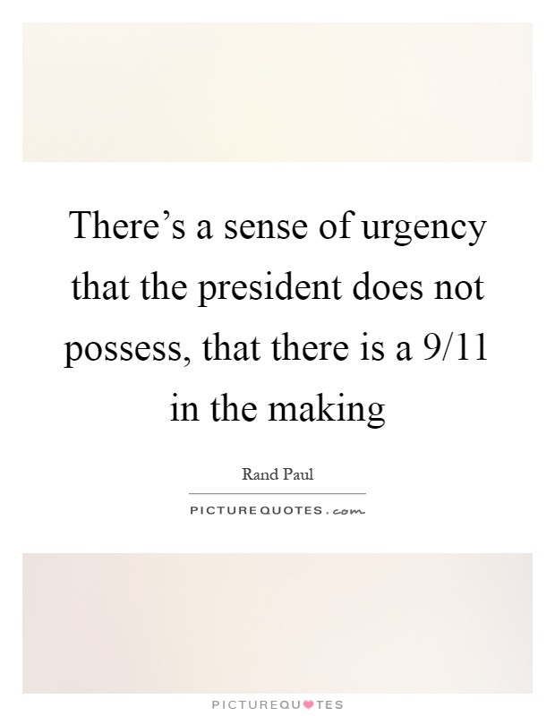 There's a sense of urgency that the president does not possess, that there is a 9/11 in the making Picture Quote #1