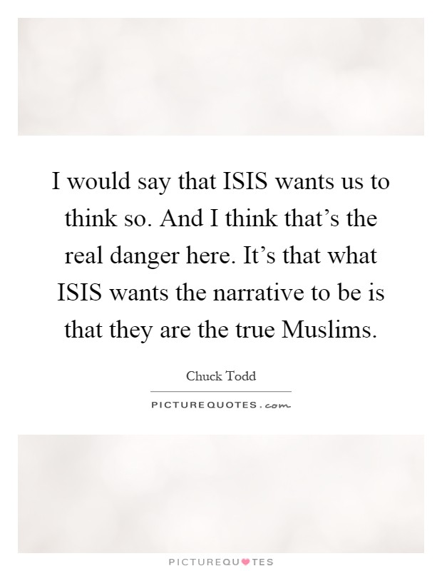I would say that ISIS wants us to think so. And I think that's the real danger here. It's that what ISIS wants the narrative to be is that they are the true Muslims Picture Quote #1
