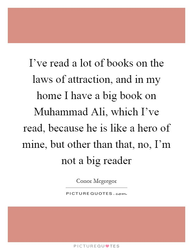 I've read a lot of books on the laws of attraction, and in my home I have a big book on Muhammad Ali, which I've read, because he is like a hero of mine, but other than that, no, I'm not a big reader Picture Quote #1