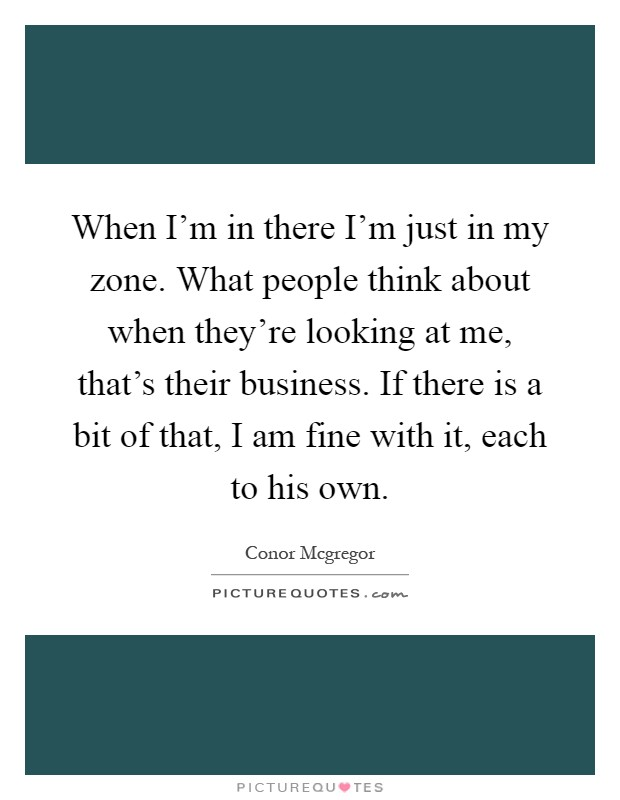 When I'm in there I'm just in my zone. What people think about when they're looking at me, that's their business. If there is a bit of that, I am fine with it, each to his own Picture Quote #1