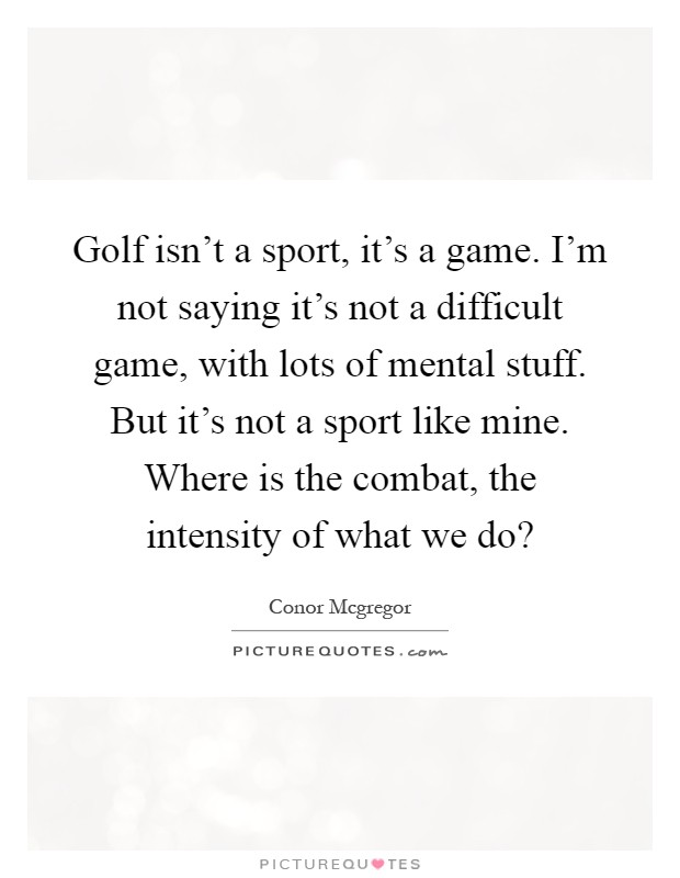 Golf isn't a sport, it's a game. I'm not saying it's not a difficult game, with lots of mental stuff. But it's not a sport like mine. Where is the combat, the intensity of what we do? Picture Quote #1