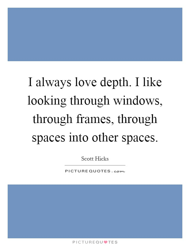 I always love depth. I like looking through windows, through frames, through spaces into other spaces Picture Quote #1