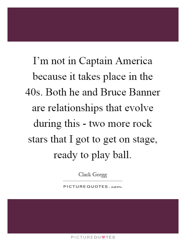I'm not in Captain America because it takes place in the  40s. Both he and Bruce Banner are relationships that evolve during this - two more rock stars that I got to get on stage, ready to play ball Picture Quote #1