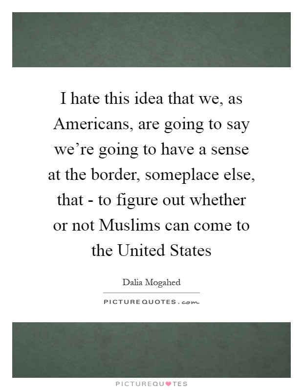 I hate this idea that we, as Americans, are going to say we're going to have a sense at the border, someplace else, that - to figure out whether or not Muslims can come to the United States Picture Quote #1