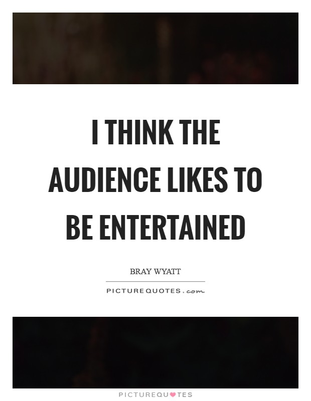 I think the audience likes to be entertained Picture Quote #1