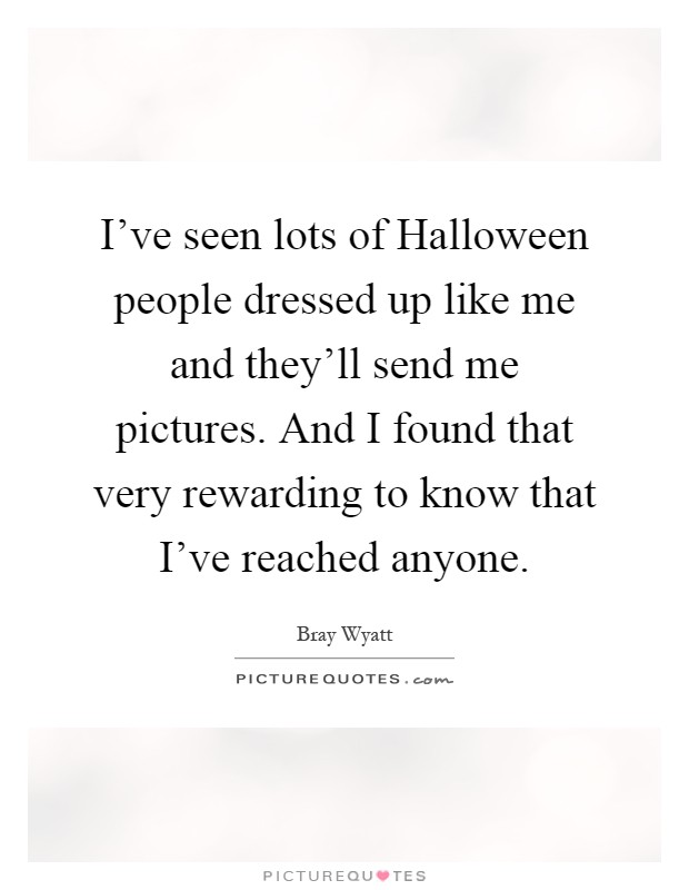 I've seen lots of Halloween people dressed up like me and they'll send me pictures. And I found that very rewarding to know that I've reached anyone Picture Quote #1