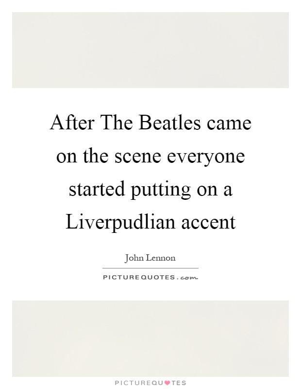 After The Beatles came on the scene everyone started putting on a Liverpudlian accent Picture Quote #1