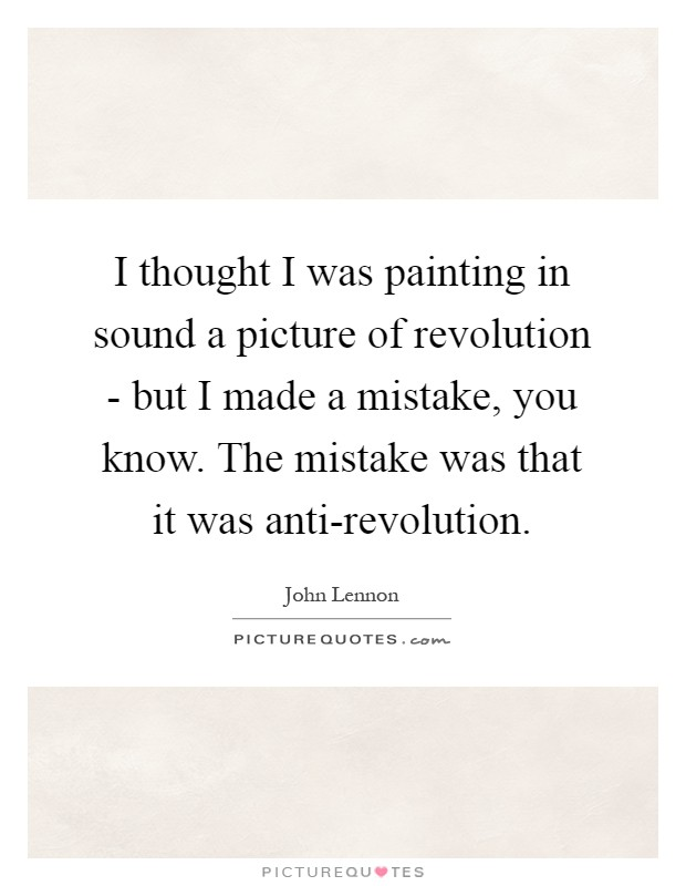 I thought I was painting in sound a picture of revolution - but I made a mistake, you know. The mistake was that it was anti-revolution Picture Quote #1